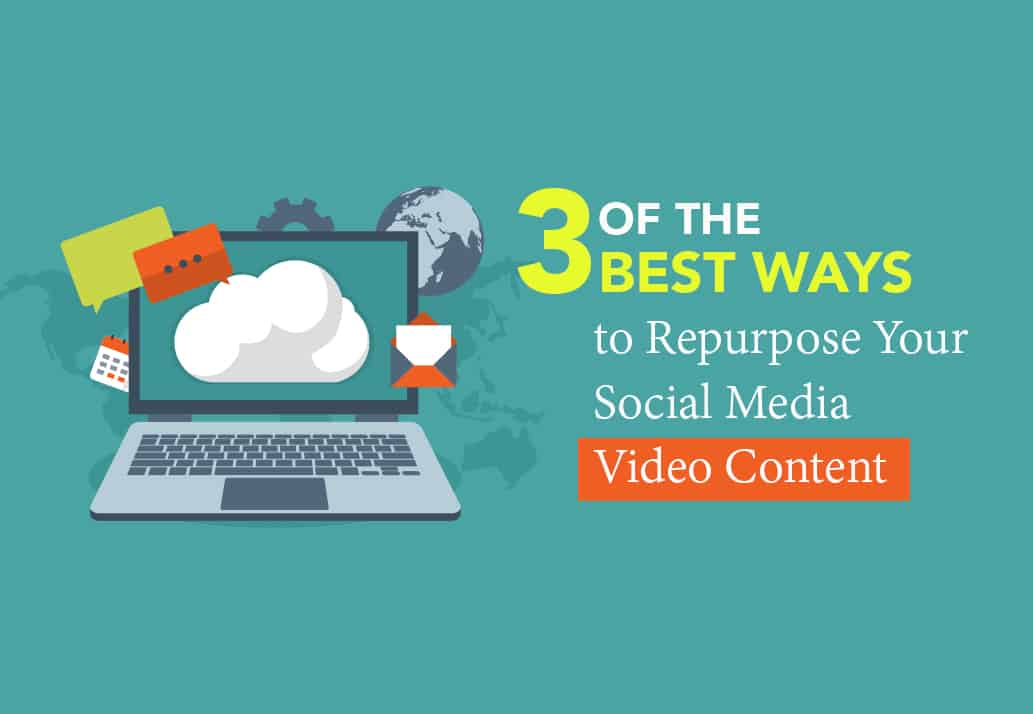 Three of the Best Ways to Repurpose Your Social Media Video Content