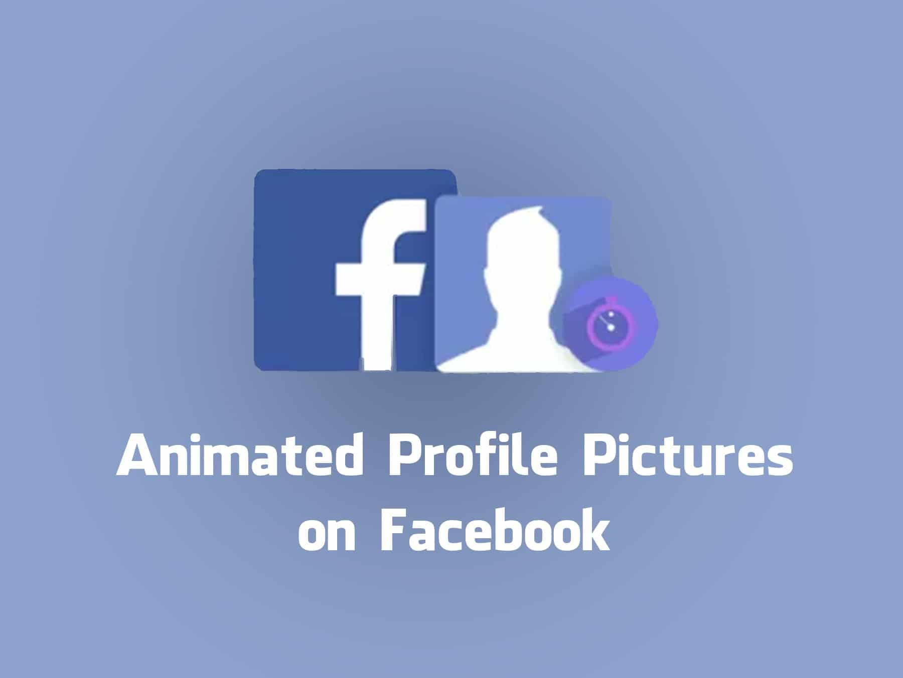 Animated Profile Pictures on Facebook Will Soon Become a Reality