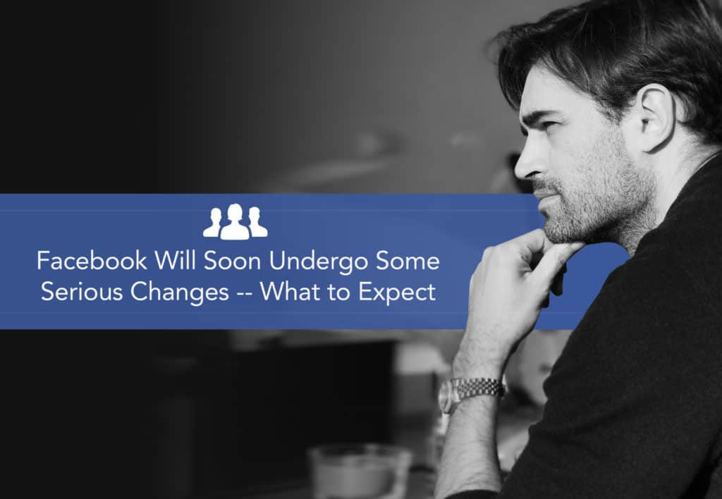 Facebook Will Soon Undergo Some Serious Changes – What to Expect