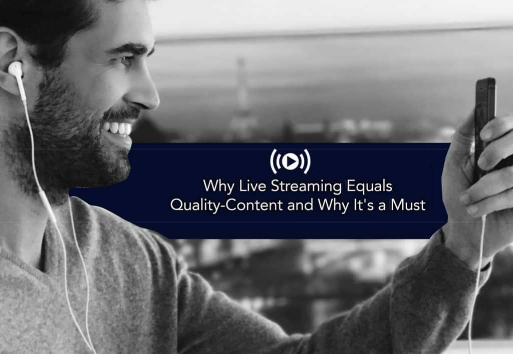 Why Live Streaming Equals Quality Content and Why It's a Must